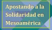 Apostando a la Solidaridad en Mesoamérica